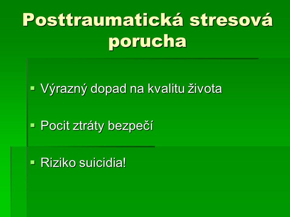 Posttraumatická stresová porucha  Výrazný dopad na kvalitu života  Pocit ztráty bezpečí  Riziko suicidia!