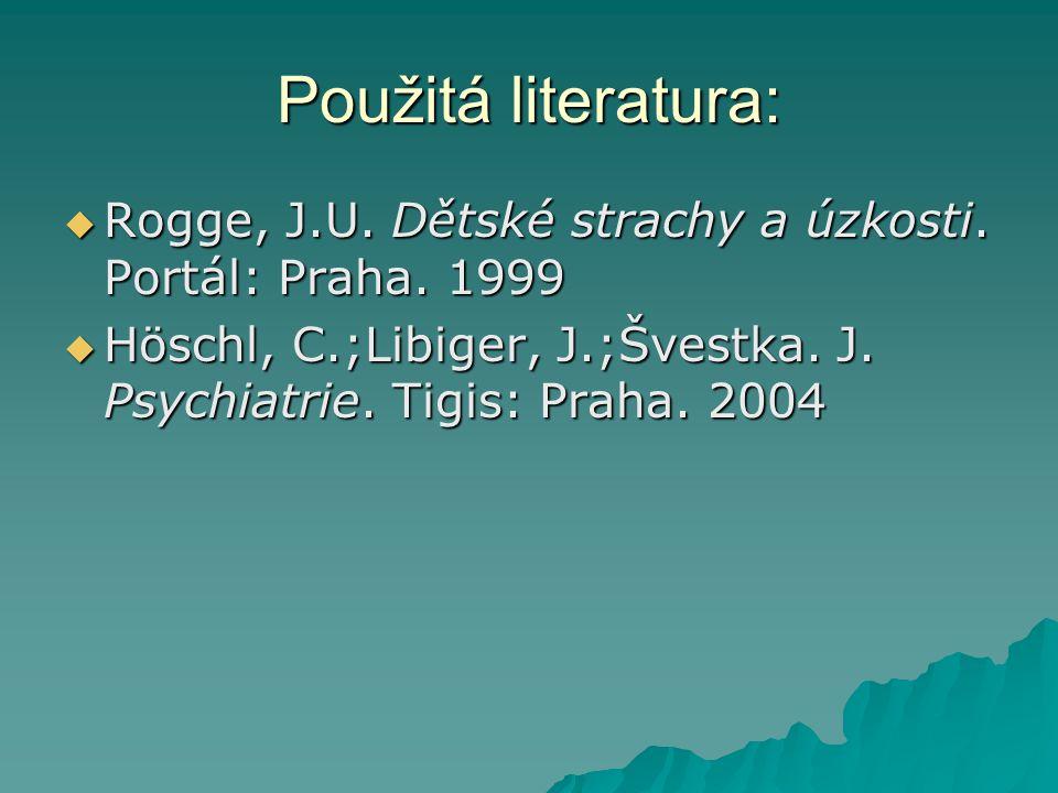 Použitá literatura:  Rogge, J.U. Dětské strachy a úzkosti. Portál: Praha. 1999  Höschl, C.;Libiger, J.;Švestka. J. Psychiatrie. Tigis: Praha. 2004