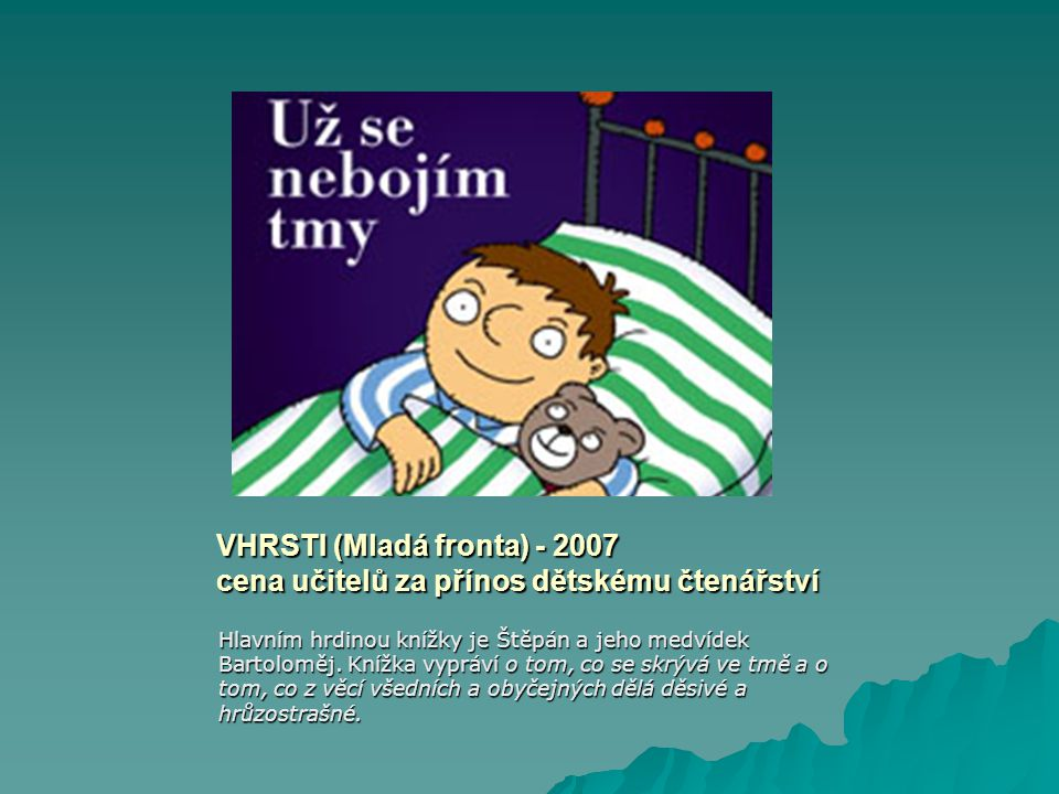 VHRSTI (Mladá fronta) - 2007 cena učitelů za přínos dětskému čtenářství Hlavním hrdinou knížky je Štěpán a jeho medvídek Bartoloměj. Knížka vypráví o