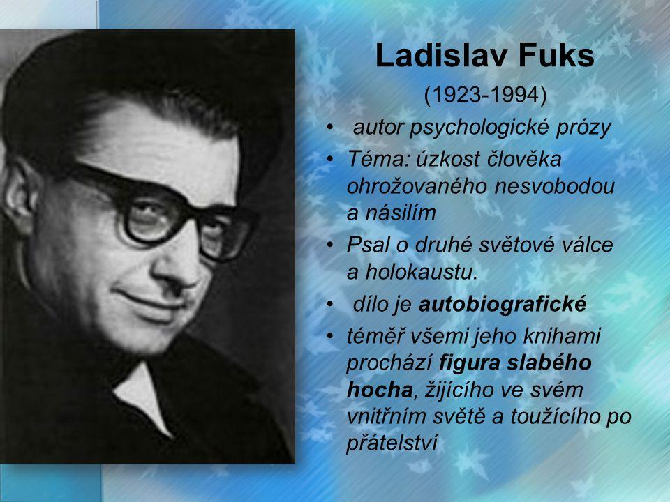 Ladislav Fuks (1923-1994) autor psychologické prózy Téma: úzkost člověka ohrožovaného nesvobodou a násilím Psal o druhé světové válce a holokaustu. dí