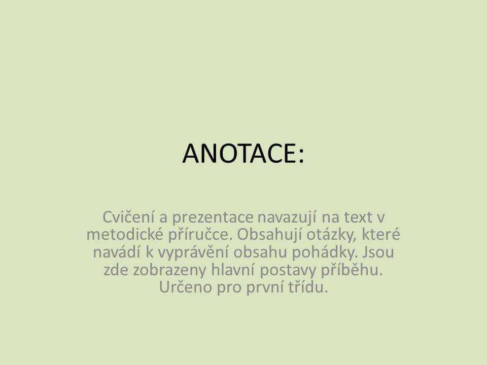 ANOTACE: Cvičení a prezentace navazují na text v metodické příručce. Obsahují otázky, které navádí k vyprávění obsahu pohádky. Jsou zde zobrazeny hlav