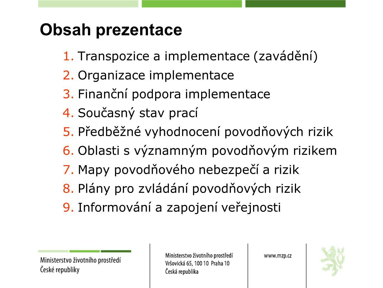 Obsah prezentace 1.Transpozice a implementace (zavádění) 2.Organizace implementace 3.Finanční podpora implementace 4.Současný stav prací 5.Předběžné vyhodnocení povodňových rizik 6.Oblasti s významným povodňovým rizikem 7.Mapy povodňového nebezpečí a rizik 8.Plány pro zvládání povodňových rizik 9.Informování a zapojení veřejnosti
