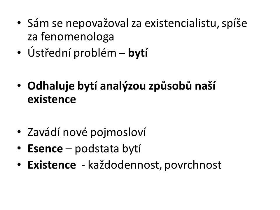 Sám se nepovažoval za existencialistu, spíše za fenomenologa Ústřední problém – bytí Odhaluje bytí analýzou způsobů naší existence Zavádí nové pojmosloví Esence – podstata bytí Existence - každodennost, povrchnost