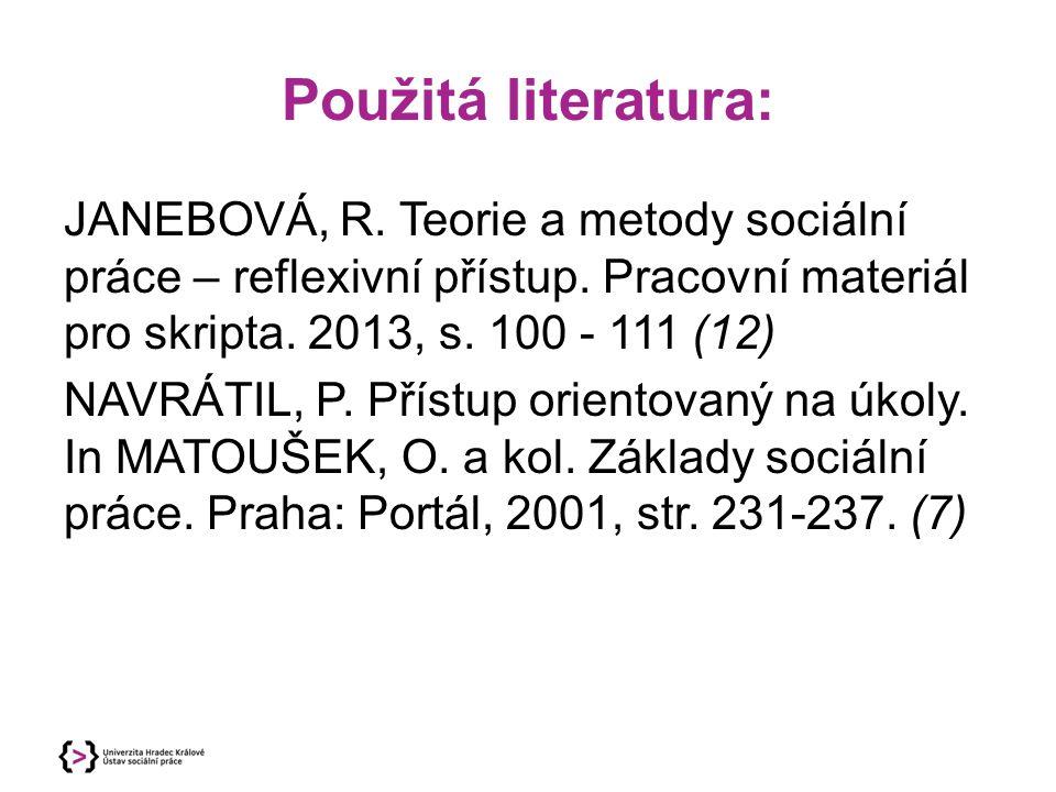 Použitá literatura: JANEBOVÁ, R. Teorie a metody sociální práce – reflexivní přístup. Pracovní materiál pro skripta. 2013, s. 100 - 111 (12) NAVRÁTIL,