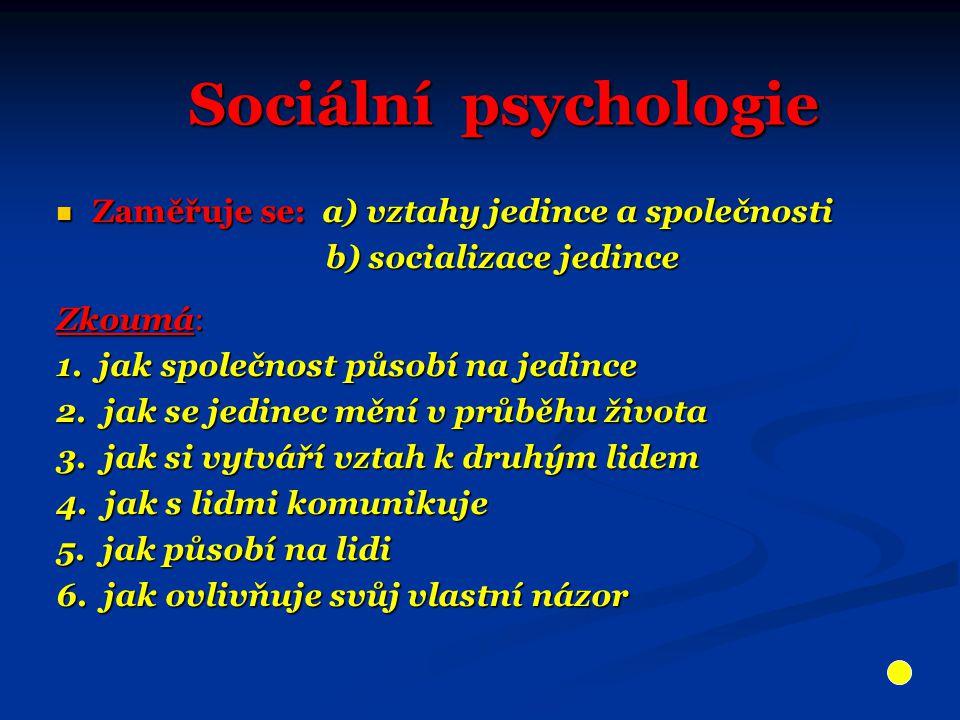 Sociální psychologie Zaměřuje se: a) vztahy jedince a společnosti Zaměřuje se: a) vztahy jedince a společnosti b) socializace jedince b) socializace jedince Zkoumá: 1.