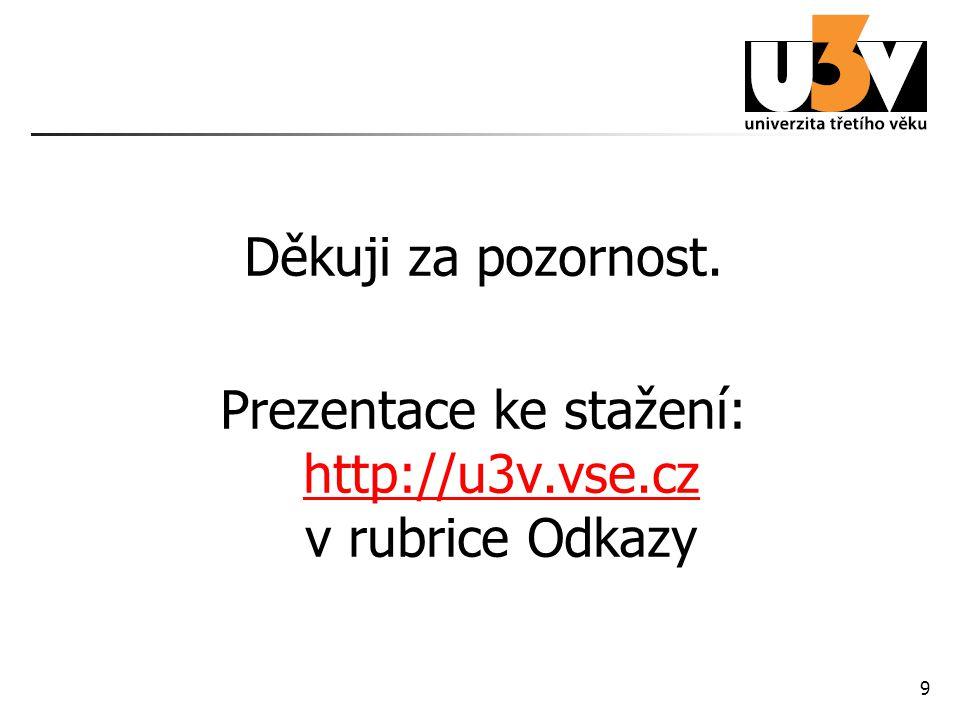 9 Rozloučení Děkuji za pozornost. Prezentace ke stažení: http://u3v.vse.cz v rubrice Odkazy http://u3v.vse.cz