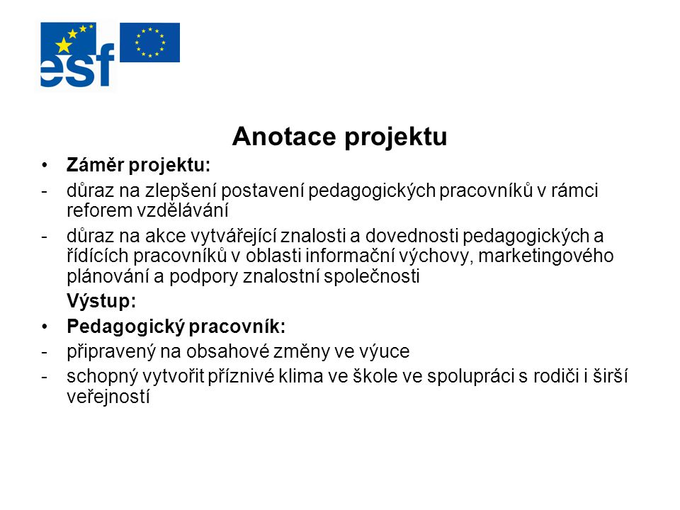 Anotace projektu Záměr projektu: -důraz na zlepšení postavení pedagogických pracovníků v rámci reforem vzdělávání -důraz na akce vytvářející znalosti