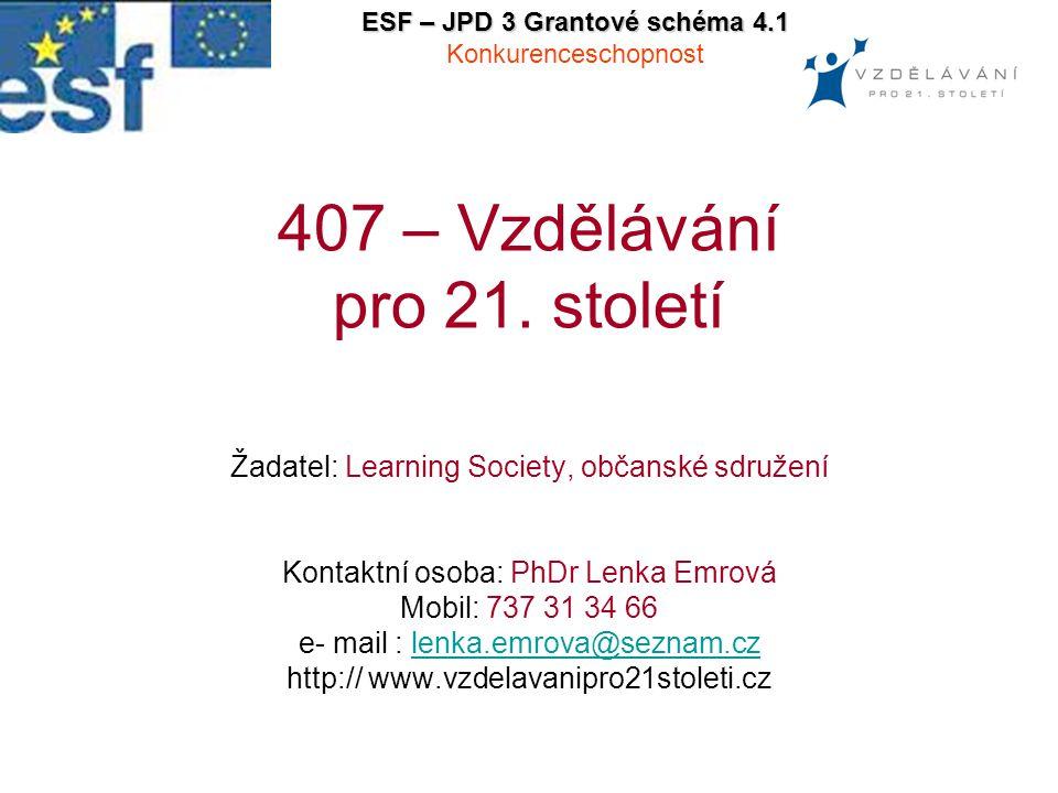 407 – Vzdělávání pro 21. století Žadatel: Learning Society, občanské sdružení Kontaktní osoba: PhDr Lenka Emrová Mobil: 737 31 34 66 e- mail : lenka.e