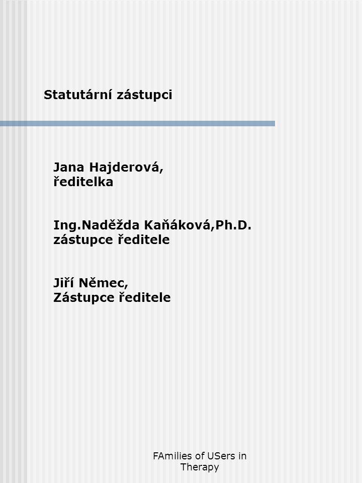 FAmilies of USers in Therapy Statutární zástupci Jana Hajderová, ředitelka Ing.Naděžda Kaňáková,Ph.D.
