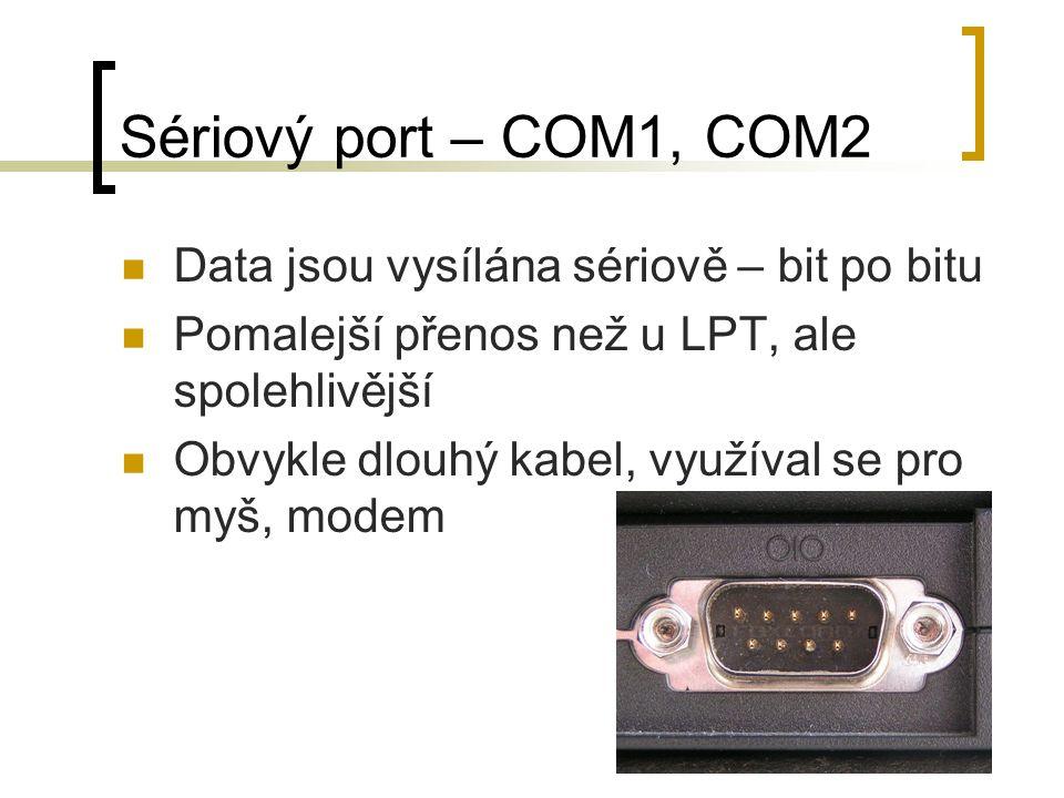 Sériový port – COM1, COM2 Data jsou vysílána sériově – bit po bitu Pomalejší přenos než u LPT, ale spolehlivější Obvykle dlouhý kabel, využíval se pro