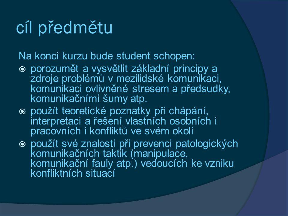 cíl předmětu Na konci kurzu bude student schopen:  porozumět a vysvětlit základní principy a zdroje problémů v mezilidské komunikaci, komunikaci ovlivněné stresem a předsudky, komunikačními šumy atp.