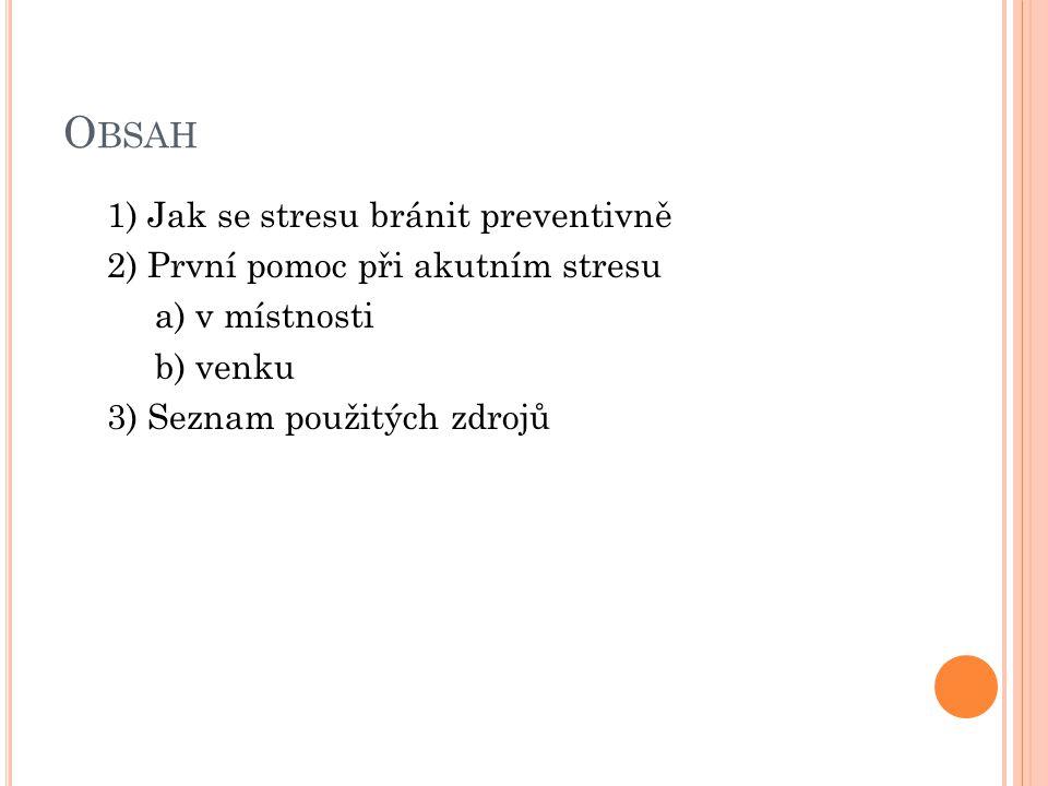 O BSAH 1) Jak se stresu bránit preventivně 2) První pomoc při akutním stresu a) v místnosti b) venku 3) Seznam použitých zdrojů