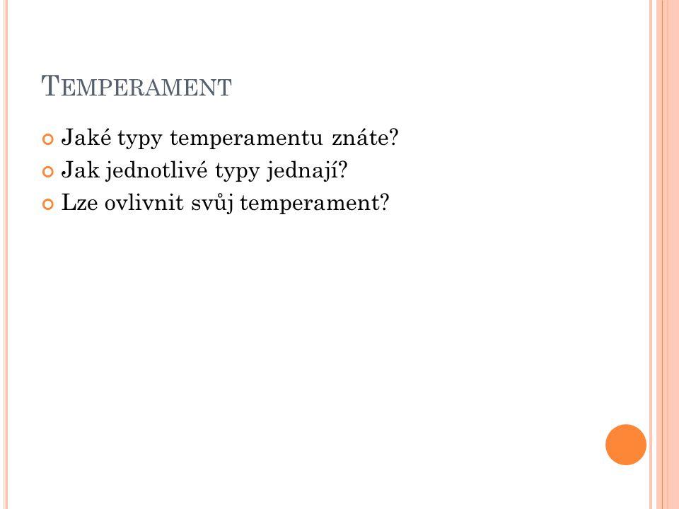 T EMPERAMENT Jaké typy temperamentu znáte? Jak jednotlivé typy jednají? Lze ovlivnit svůj temperament?