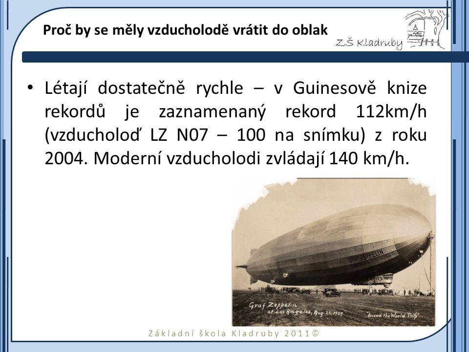 Základní škola Kladruby 2011  Proč by se měly vzducholodě vrátit do oblak Létají dostatečně rychle – v Guinesově knize rekordů je zaznamenaný rekord 112km/h (vzducholoď LZ N07 – 100 na snímku) z roku 2004.