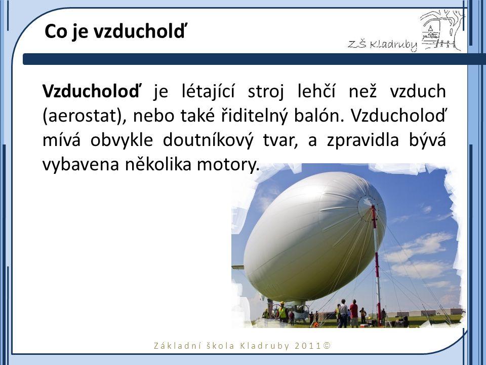 Základní škola Kladruby 2011  Co je vzducholď Vzducholoď je létající stroj lehčí než vzduch (aerostat), nebo také řiditelný balón.