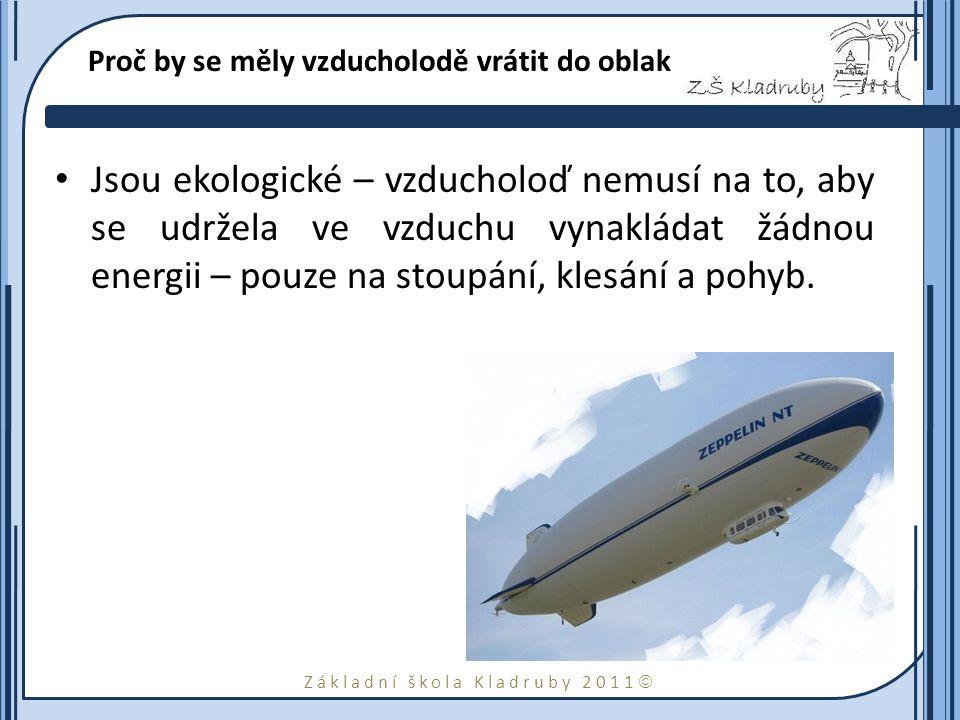 Základní škola Kladruby 2011  Proč by se měly vzducholodě vrátit do oblak Jsou ekologické – vzducholoď nemusí na to, aby se udržela ve vzduchu vynakládat žádnou energii – pouze na stoupání, klesání a pohyb.