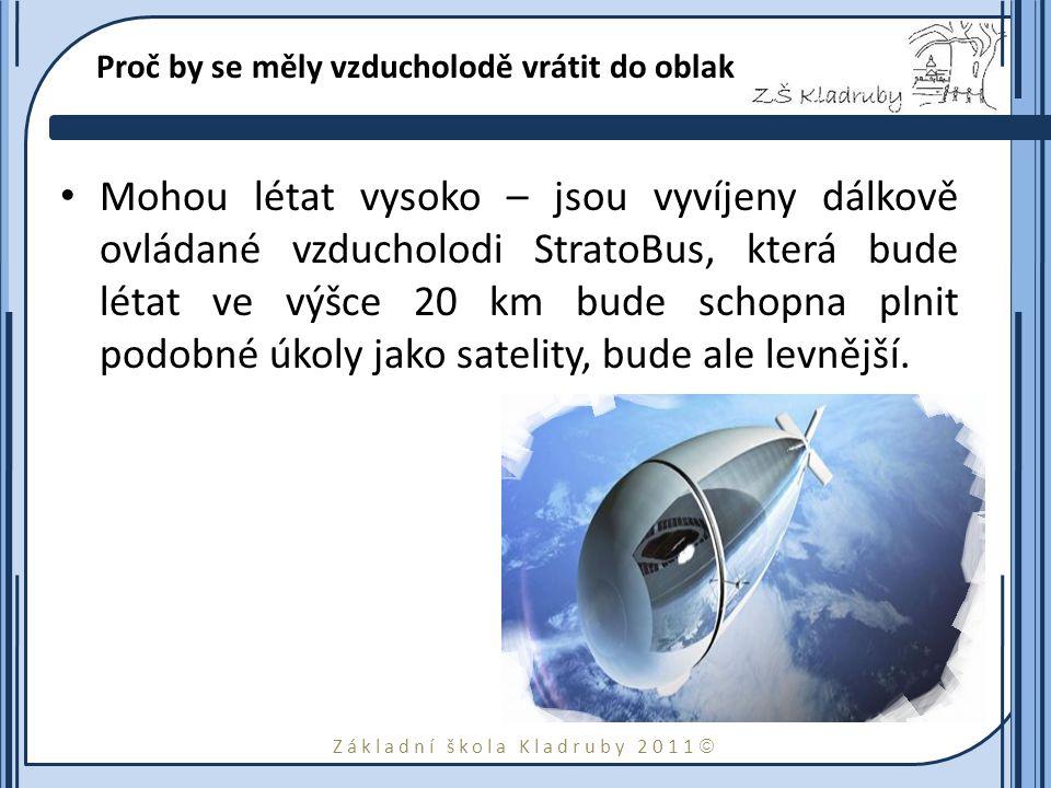 Základní škola Kladruby 2011  Proč by se měly vzducholodě vrátit do oblak Mohou létat vysoko – jsou vyvíjeny dálkově ovládané vzducholodi StratoBus, která bude létat ve výšce 20 km bude schopna plnit podobné úkoly jako satelity, bude ale levnější.