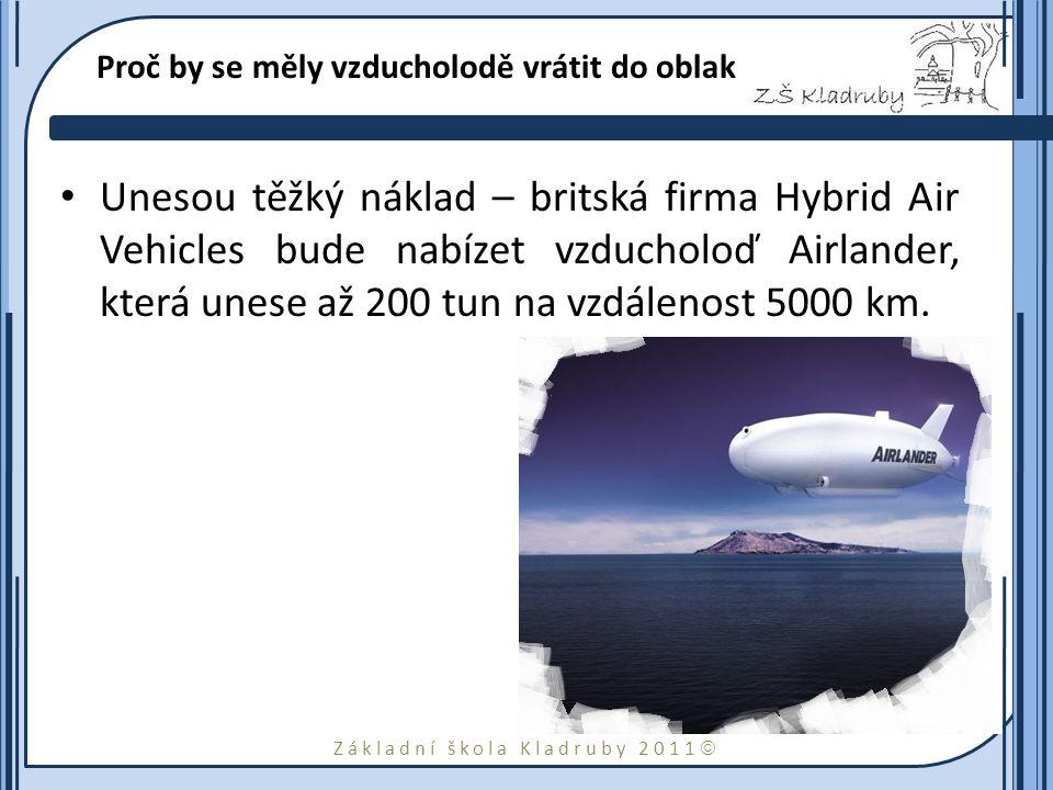Základní škola Kladruby 2011  Proč by se měly vzducholodě vrátit do oblak Unesou těžký náklad – britská firma Hybrid Air Vehicles bude nabízet vzducholoď Airlander, která unese až 200 tun na vzdálenost 5000 km.