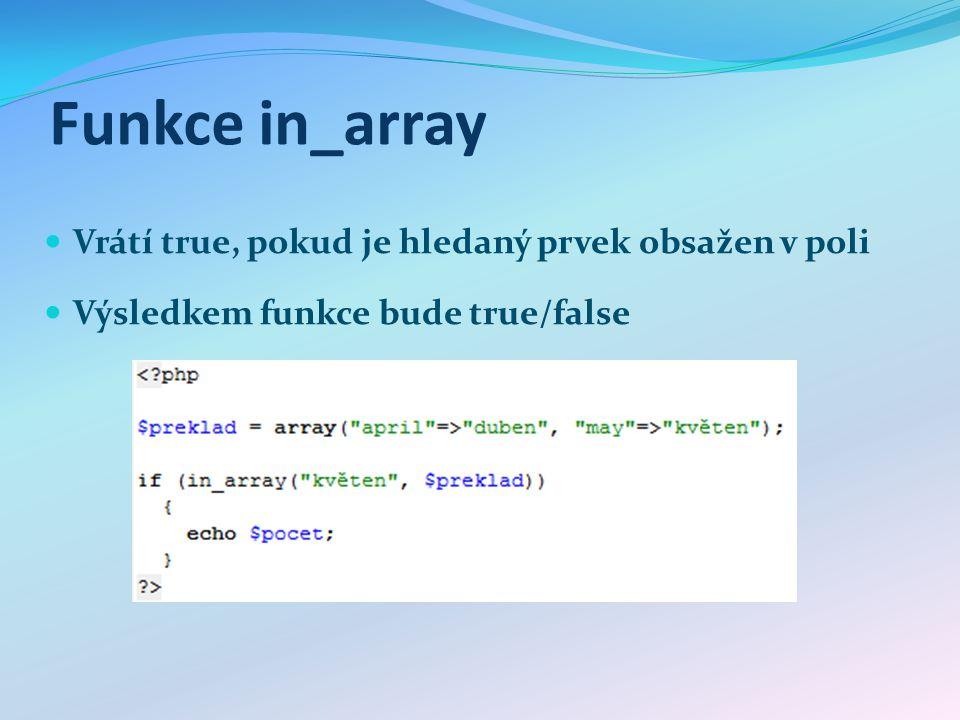 Funkce in_array Vrátí true, pokud je hledaný prvek obsažen v poli Výsledkem funkce bude true/false