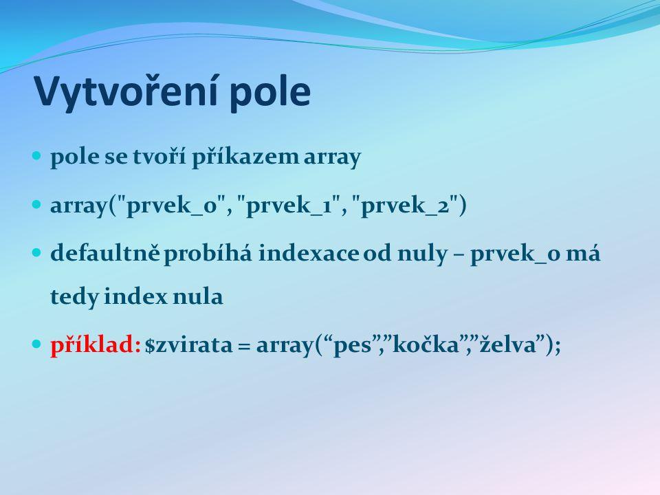 Vytvoření pole pole se tvoří příkazem array array( prvek_0 , prvek_1 , prvek_2 ) defaultně probíhá indexace od nuly – prvek_0 má tedy index nula příklad: $zvirata = array( pes , kočka , želva );