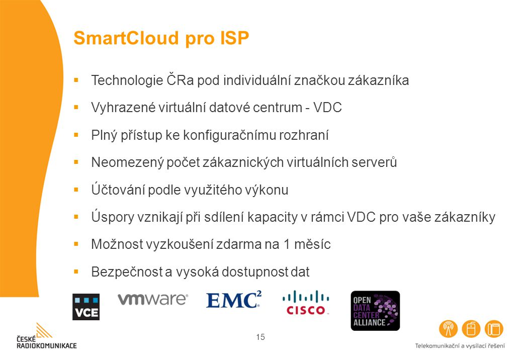 15 SmartCloud pro ISP  Technologie ČRa pod individuální značkou zákazníka  Vyhrazené virtuální datové centrum - VDC  Plný přístup ke konfiguračnímu rozhraní  Neomezený počet zákaznických virtuálních serverů  Účtování podle využitého výkonu  Úspory vznikají při sdílení kapacity v rámci VDC pro vaše zákazníky  Možnost vyzkoušení zdarma na 1 měsíc  Bezpečnost a vysoká dostupnost dat