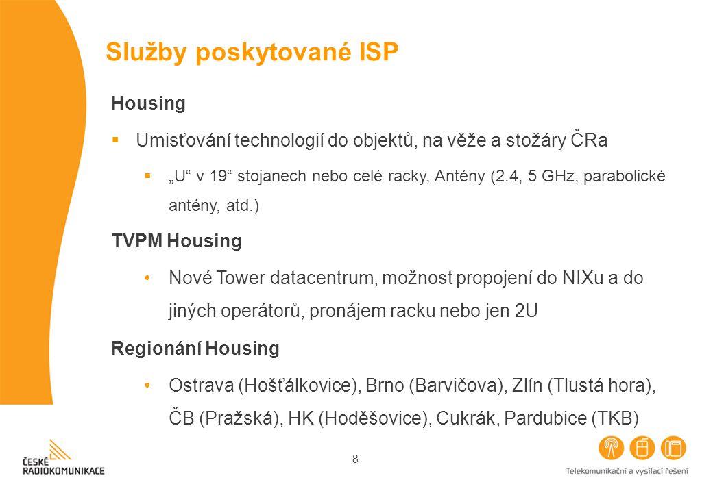 """8 Služby poskytované ISP Housing  Umisťování technologií do objektů, na věže a stožáry ČRa  """"U v 19 stojanech nebo celé racky, Antény (2.4, 5 GHz, parabolické antény, atd.) TVPM Housing Nové Tower datacentrum, možnost propojení do NIXu a do jiných operátorů, pronájem racku nebo jen 2U Regionání Housing Ostrava (Hošťálkovice), Brno (Barvičova), Zlín (Tlustá hora), ČB (Pražská), HK (Hoděšovice), Cukrák, Pardubice (TKB)"""