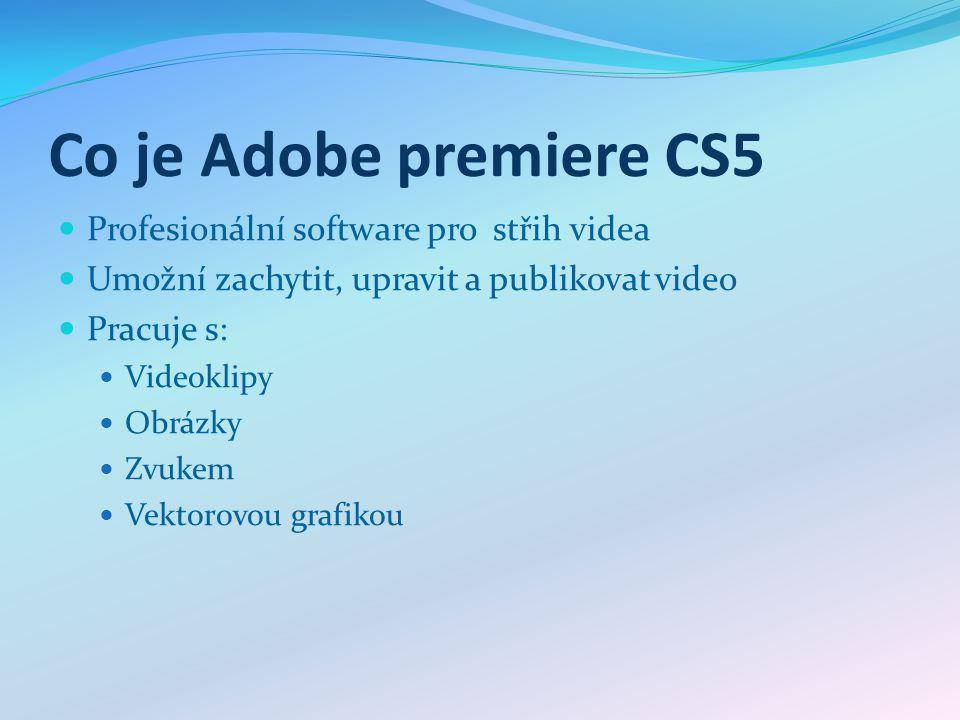 Co je Adobe premiere CS5 Profesionální software pro střih videa Umožní zachytit, upravit a publikovat video Pracuje s: Videoklipy Obrázky Zvukem Vekto