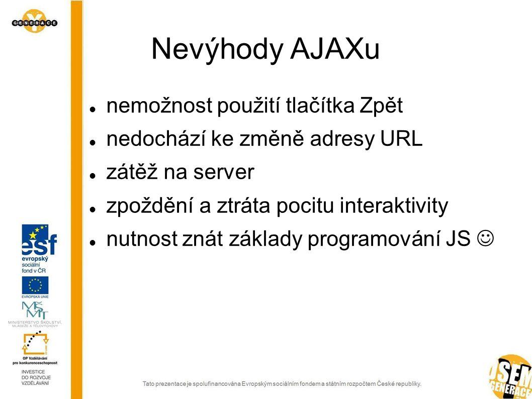 Nevýhody AJAXu nemožnost použití tlačítka Zpět nedochází ke změně adresy URL zátěž na server zpoždění a ztráta pocitu interaktivity nutnost znát základy programování JS