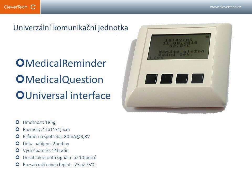 Univerzální komunikační jednotka MedicalReminder MedicalQuestion Universal interface Hmotnost: 185g Rozměry: 11x11x4,5cm Průměrná spotřeba: 80mA@3,8V Doba nabíjení: 2hodiny Výdrž baterie: 14hodin Dosah bluetooth signálu: až 10metrů Rozsah měřených teplot: -25 až 75°C