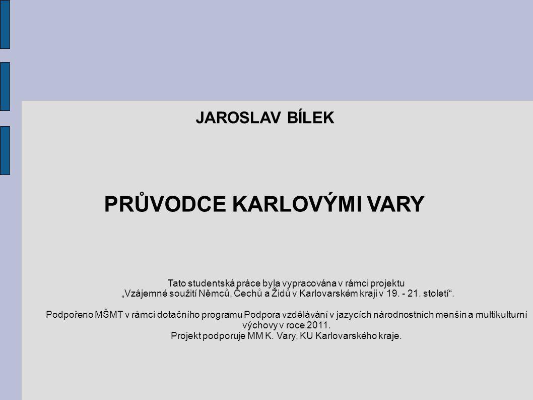 """PRŮVODCE KARLOVÝMI VARY JAROSLAV BÍLEK Tato studentská práce byla vypracována v rámci projektu """"Vzájemné soužití Němců, Čechů a Židů v Karlovarském kraji v 19."""
