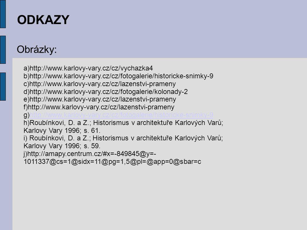 ODKAZY Obrázky: a)http://www.karlovy-vary.cz/cz/vychazka4 b)http://www.karlovy-vary.cz/cz/fotogalerie/historicke-snimky-9 c)http://www.karlovy-vary.cz/cz/lazenstvi-prameny d)http://www.karlovy-vary.cz/cz/fotogalerie/kolonady-2 e)http://www.karlovy-vary.cz/cz/lazenstvi-prameny f)http://www.karlovy-vary.cz/cz/lazenstvi-prameny g)http://www.karlovy-vary.cz/cz/fotogalerie/historicke-snimky-9http://www.karlovy-vary.cz/cz/fotogalerie/historicke-snimky-9 h)Roubínkovi, D.
