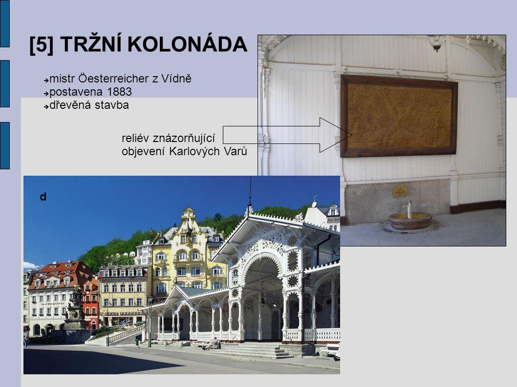 [5] TRŽNÍ KOLONÁDA d  mistr Öesterreicher z Vídně  postavena 1883  dřevěná stavba reliév znázorňující objevení Karlových Varů