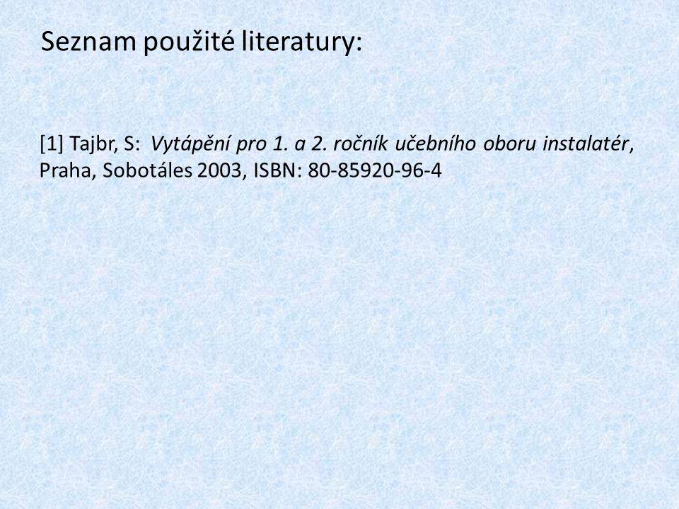 Seznam použité literatury: [1] Tajbr, S: Vytápění pro 1. a 2. ročník učebního oboru instalatér, Praha, Sobotáles 2003, ISBN: 80-85920-96-4