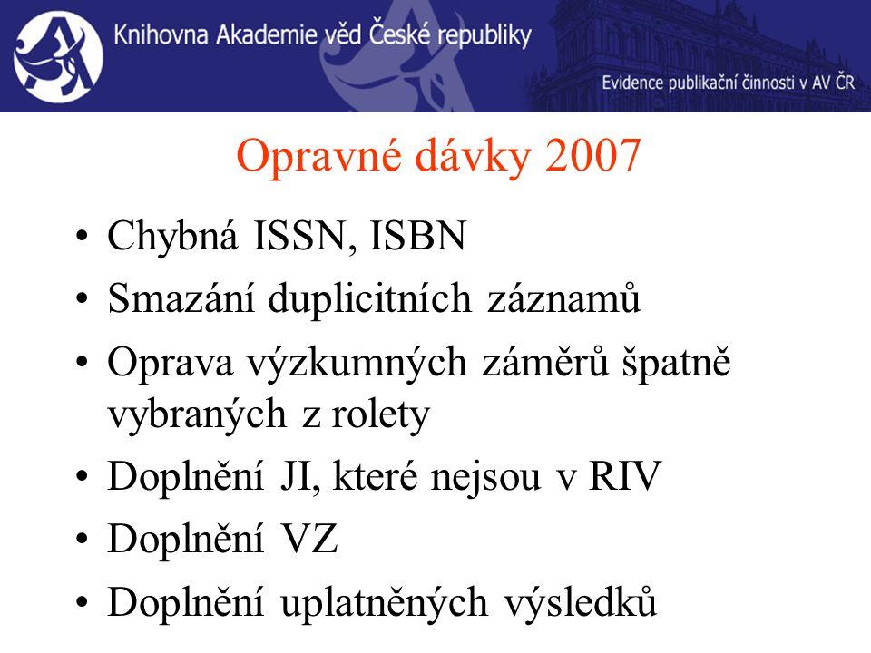 Opravné dávky 2007 Chybná ISSN, ISBN Smazání duplicitních záznamů Oprava výzkumných záměrů špatně vybraných z rolety Doplnění JI, které nejsou v RIV Doplnění VZ Doplnění uplatněných výsledků