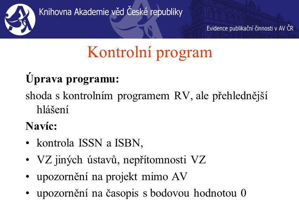 Kontrolní program Úprava programu: shoda s kontrolním programem RV, ale přehlednější hlášení Navíc: kontrola ISSN a ISBN, VZ jiných ústavů, nepřítomnosti VZ upozornění na projekt mimo AV upozornění na časopis s bodovou hodnotou 0