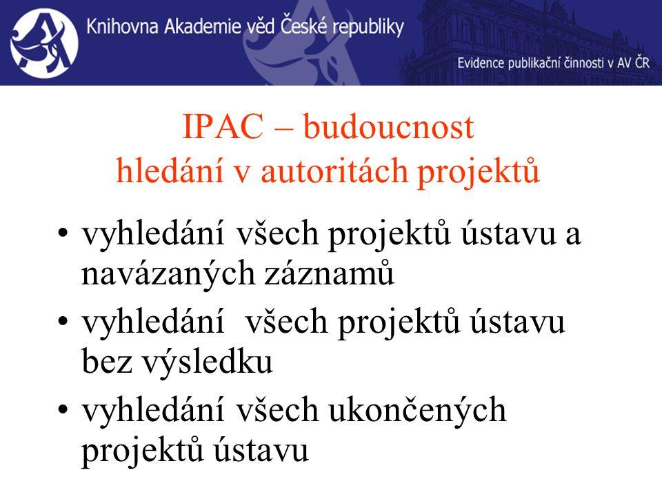 IPAC – budoucnost hledání v autoritách projektů vyhledání všech projektů ústavu a navázaných záznamů vyhledání všech projektů ústavu bez výsledku vyhledání všech ukončených projektů ústavu