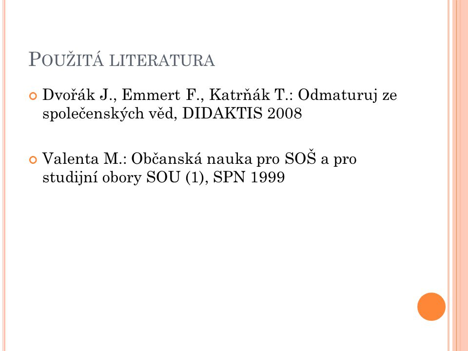 P OUŽITÁ LITERATURA Dvořák J., Emmert F., Katrňák T.: Odmaturuj ze společenských věd, DIDAKTIS 2008 Valenta M.: Občanská nauka pro SOŠ a pro studijní obory SOU (1), SPN 1999
