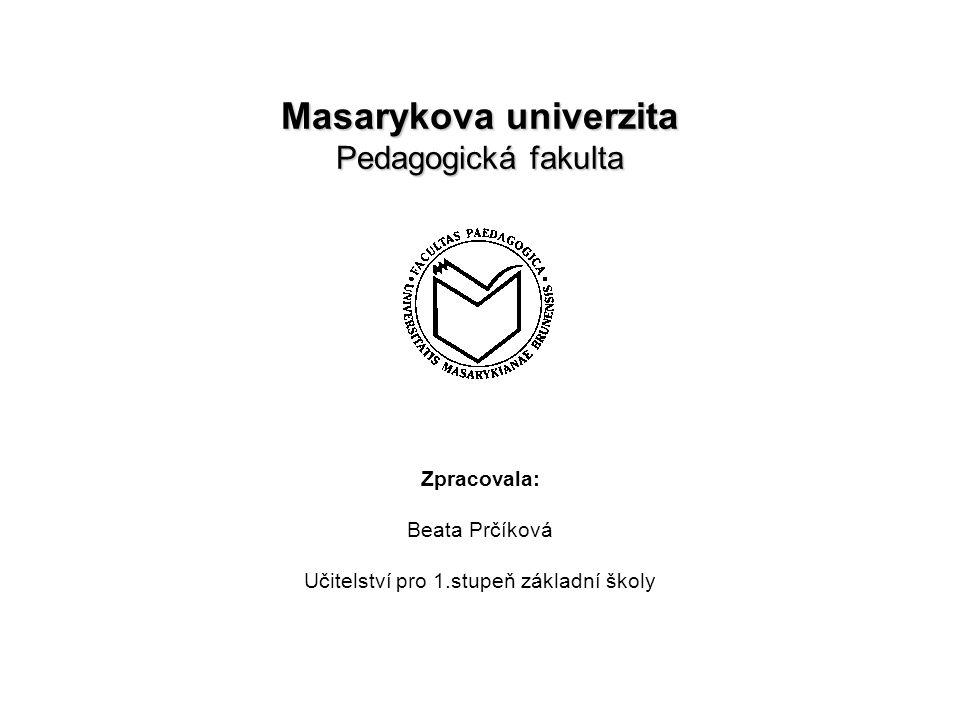 Masarykova univerzita Pedagogická fakulta Zpracovala: Beata Prčíková Učitelství pro 1.stupeň základní školy
