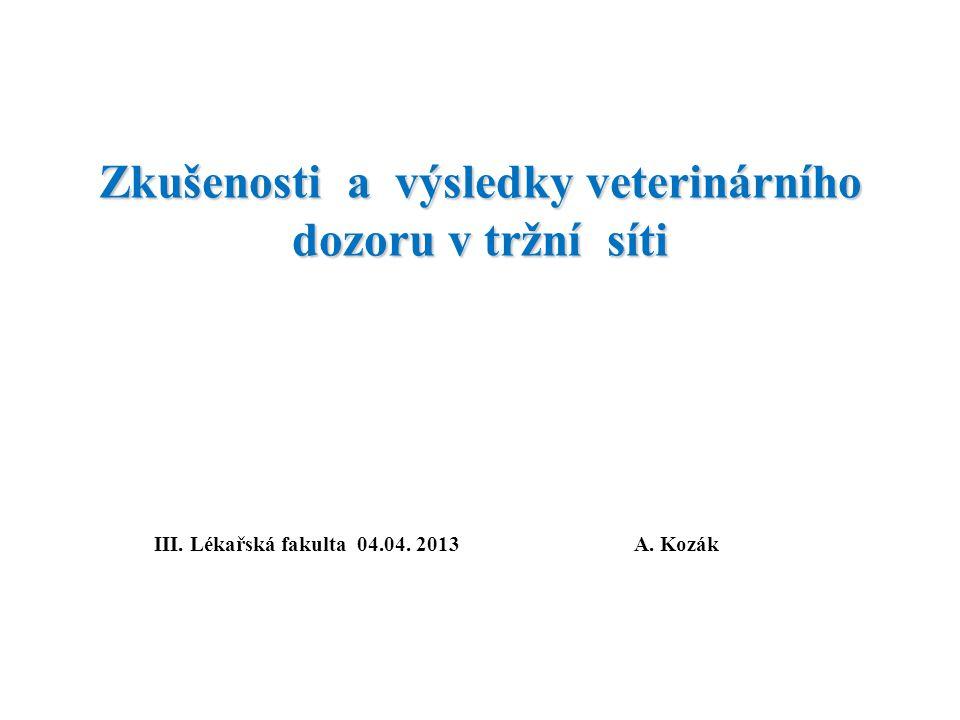 Zkušenosti a výsledky veterinárního dozoru v tržní síti III. Lékařská fakulta 04.04. 2013A. Kozák