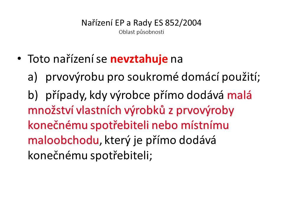 Nařízení EP a Rady ES 852/2004 Oblast působnosti Toto nařízení se nevztahuje na a) prvovýrobu pro soukromé domácí použití; malá množství vlastních výr