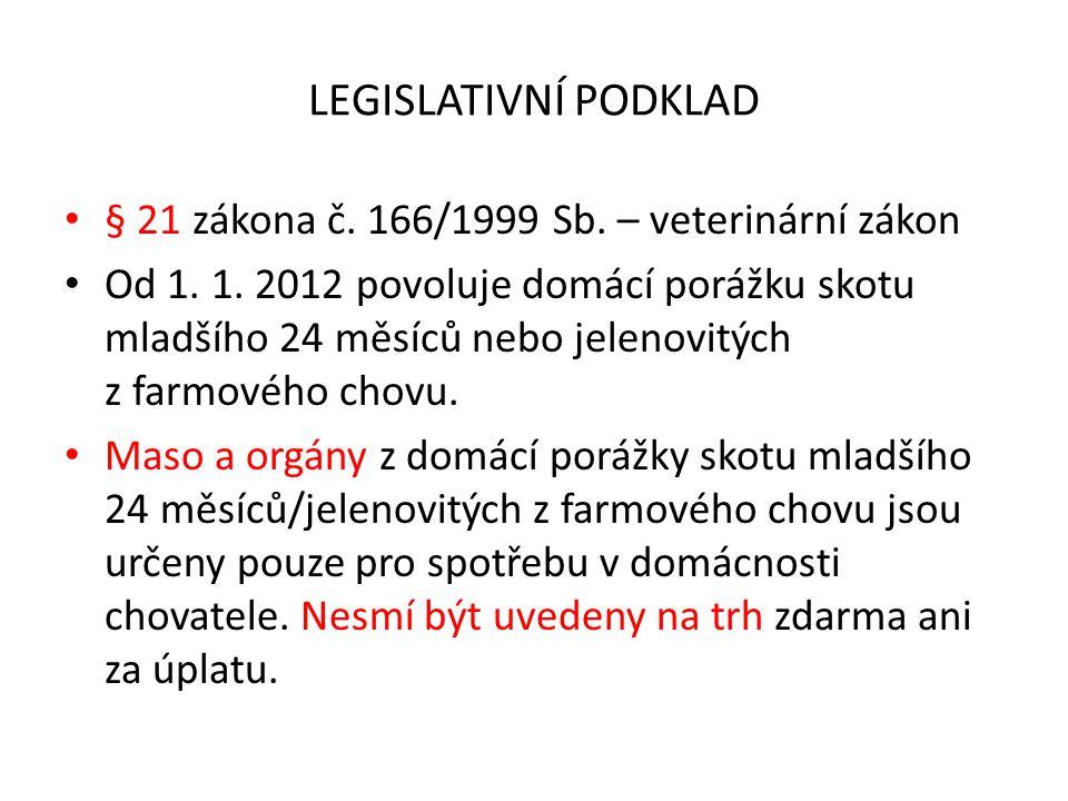 LEGISLATIVNÍ PODKLAD § 21 zákona č. 166/1999 Sb. – veterinární zákon Od 1. 1. 2012 povoluje domácí porážku skotu mladšího 24 měsíců nebo jelenovitých