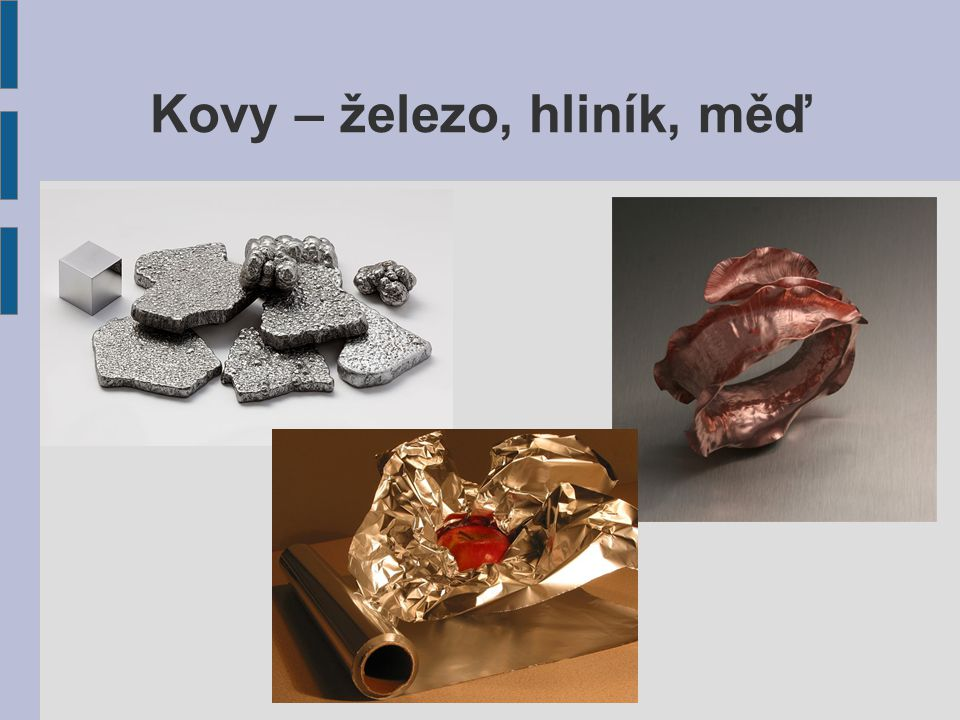 Kovy Mezi kovy patří většina prvků Všechny kovy jsou vodiče – vodí elektrickou energii i teplo Mají kovový lesk, jsou kujné a tažné Za normálních podmínek jsou všechny kovy (kromě rtuti) pevné látky Na vzduchu díky povětrnostním vlivům, vodě a jiným látkám může probíhat koroze (rozežírání)  Např: železné předměty časem rezaví Jaké znáš kovy.