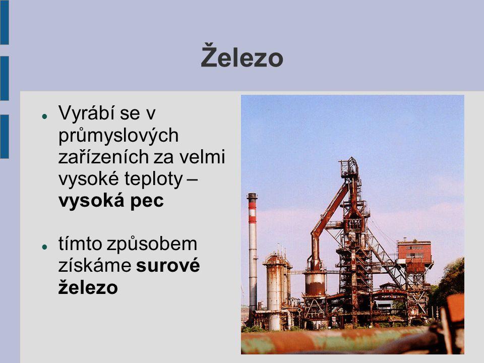 Železo Vyrábí se v průmyslových zařízeních za velmi vysoké teploty – vysoká pec tímto způsobem získáme surové železo
