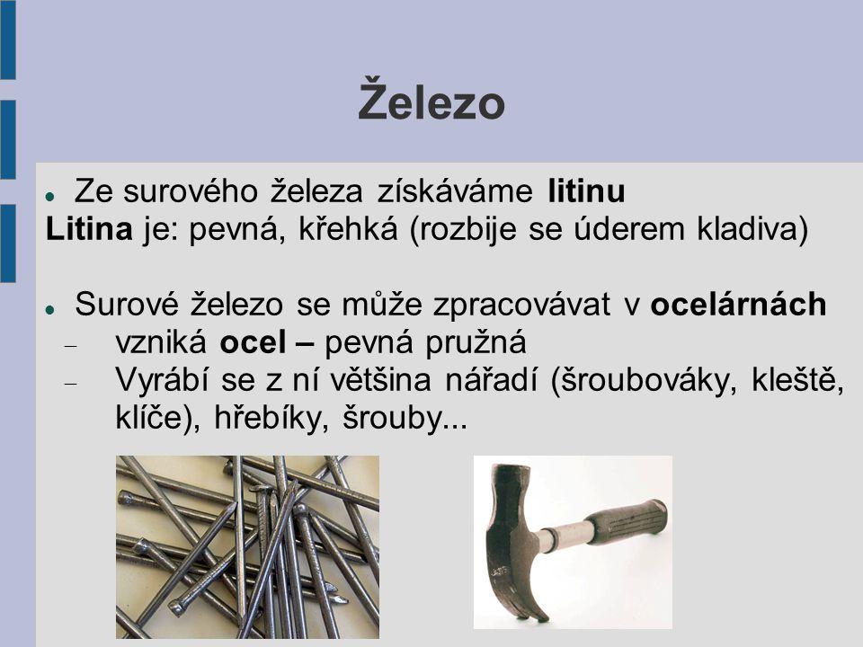 Železo Ze surového železa získáváme litinu Litina je: pevná, křehká (rozbije se úderem kladiva) Surové železo se může zpracovávat v ocelárnách  vzniká ocel – pevná pružná  Vyrábí se z ní většina nářadí (šroubováky, kleště, klíče), hřebíky, šrouby...