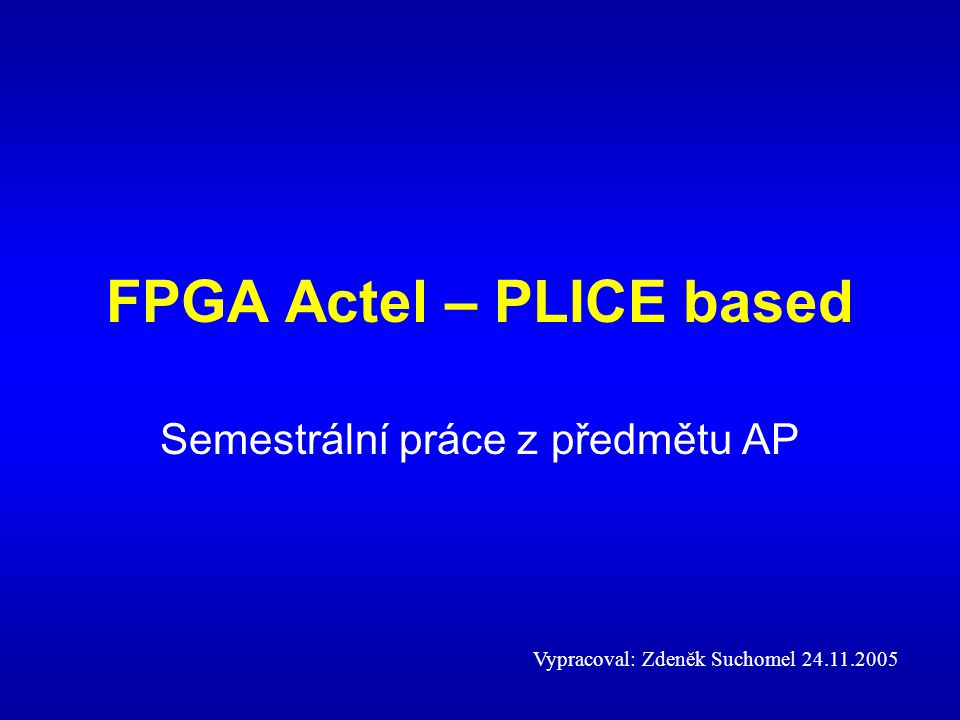 FPGA Actel – PLICE based Semestrální práce z předmětu AP Vypracoval: Zdeněk Suchomel 24.11.2005