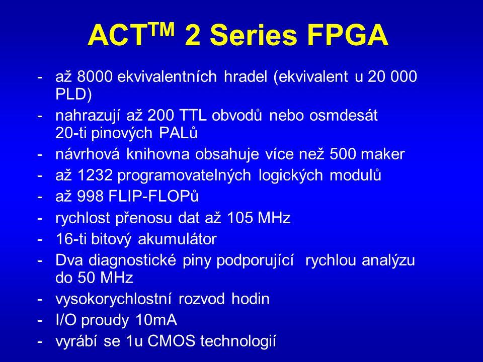 ACT TM 2 Series FPGA -až 8000 ekvivalentních hradel (ekvivalent u 20 000 PLD) -nahrazují až 200 TTL obvodů nebo osmdesát 20-ti pinových PALů -návrhová knihovna obsahuje více než 500 maker -až 1232 programovatelných logických modulů -až 998 FLIP-FLOPů -rychlost přenosu dat až 105 MHz -16-ti bitový akumulátor -Dva diagnostické piny podporující rychlou analýzu do 50 MHz -vysokorychlostní rozvod hodin -I/O proudy 10mA -vyrábí se 1u CMOS technologií