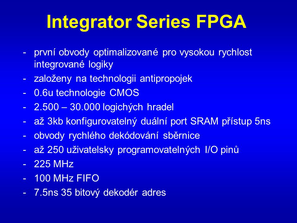 Integrator Series FPGA -první obvody optimalizované pro vysokou rychlost integrované logiky -založeny na technologii antipropojek -0.6u technologie CMOS -2.500 – 30.000 logichých hradel -až 3kb konfigurovatelný duální port SRAM přístup 5ns -obvody rychlého dekódování sběrnice -až 250 uživatelsky programovatelných I/O pinů -225 MHz -100 MHz FIFO -7.5ns 35 bitový dekodér adres