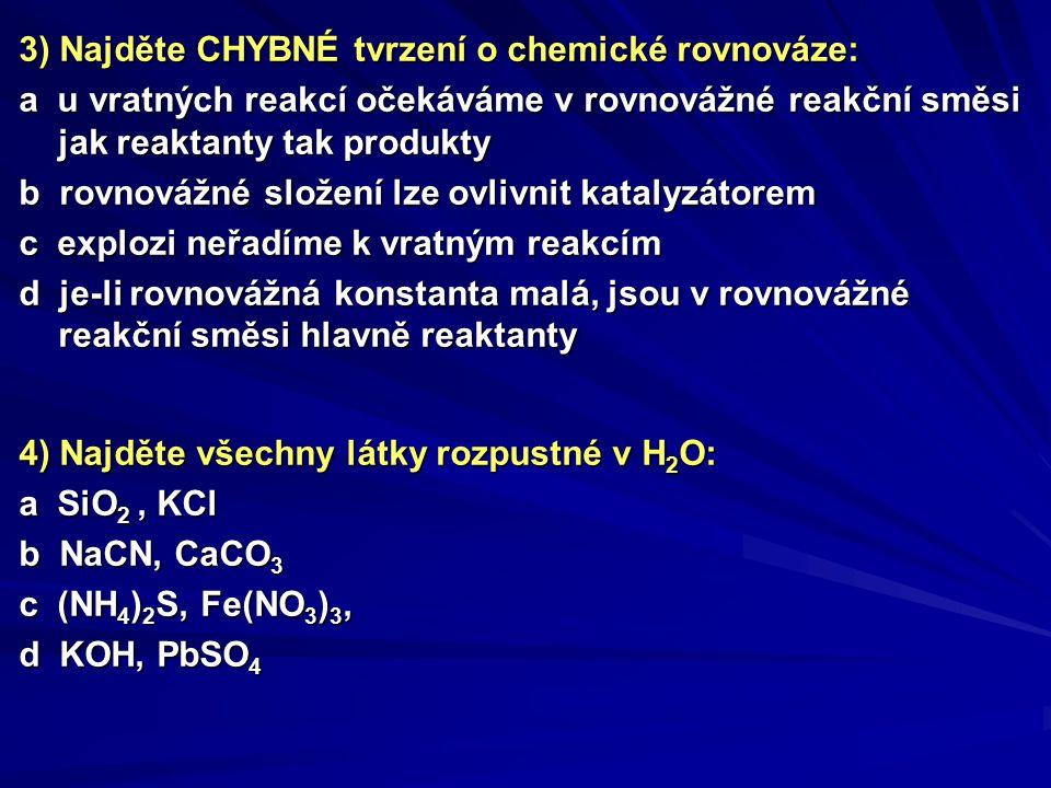 3) Najděte CHYBNÉ tvrzení o chemické rovnováze: a u vratných reakcí očekáváme v rovnovážné reakční směsi jak reaktanty tak produkty b rovnovážné slože