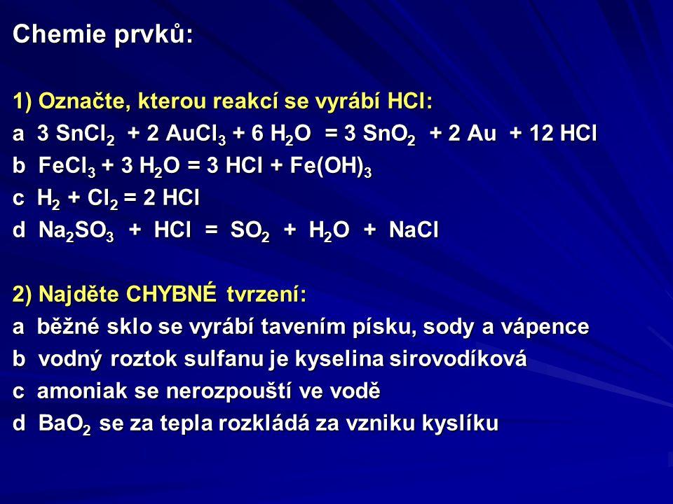 Chemie prvků: 1) Označte, kterou reakcí se vyrábí HCl: a 3 SnCl 2 + 2 AuCl 3 + 6 H 2 O = 3 SnO 2 + 2 Au + 12 HCl b FeCl 3 + 3 H 2 O = 3 HCl + Fe(OH) 3