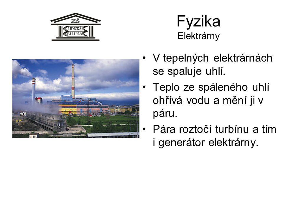Fyzika Elektrárny V tepelných elektrárnách se spaluje uhlí. Teplo ze spáleného uhlí ohřívá vodu a mění ji v páru. Pára roztočí turbínu a tím i generát